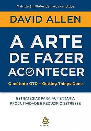 A arte de fazer acontecer - O método GTD - Getting Things