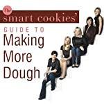 The Smart Cookies' Guide to Making More Dough: How Five Young Women Got Smart, Formed a Money Group, and Took Control of Their Finances   Smart Cookies,Jennifer Barrett