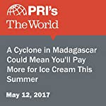 A Cyclone in Madagascar Could Mean You'll Pay More for Ice Cream This Summer | Shirin Jaafari