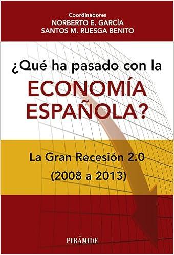 Qué ha pasado con la economía española?: La Gran Recesión 2.0 2008-2013 Empresa y Gestión: Amazon.es: García, Norberto E., Ruesga Benito, Santos M.: Libros