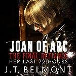 Joan of Arc: The Final Defiance: Her Last 72 Hours | J.T. Belmont