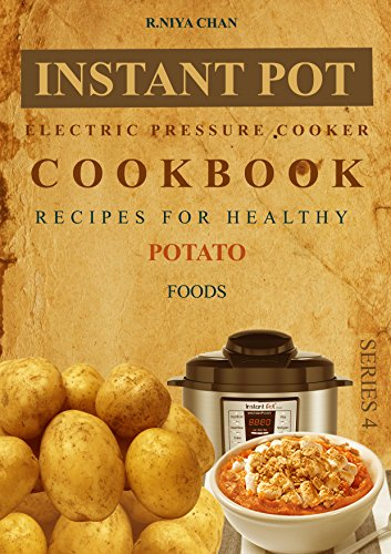 Instant pot @ Pressure cooker Cookbook: Recipes For Healthy Potato foods by R.Niya Chan