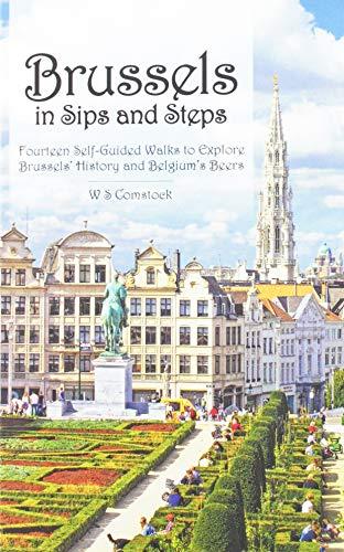 Brussels in Sips and Steps: Fourteen Self-Guided Walks to Explore Brussels' History and Belgium's Beers (Beer Belgium)