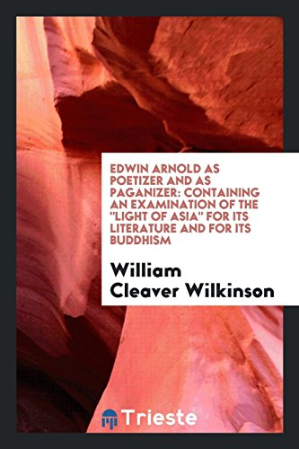 Edwin Arnold as poetizer and as paganizer: containing an examination of the Light of Asia for its literature and for its Buddhism