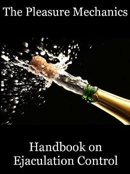 The Pleasure Mechanics Handbook on Ejaculation Control: How to Delay Ejaculation and Last Longer in Bed by [The Pleasure Mechanics, Chris Maxwell Rose, Goodman-Smith, Charlotte]