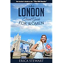 LONDON: THE COMPLETE INSIDER´S GUIDE FOR WOMEN TRAVELING TO LONDON: Travel England UK Europe Guidebook (Europe England UK General Short Reads Travel)