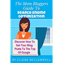 Make Money Blogging: The Mom Bloggers Guide To Search Engine Optimization - Discover How To Get Your Blog Posts To The Top Of Google With My 23 Up-To-Date SEO Strategies