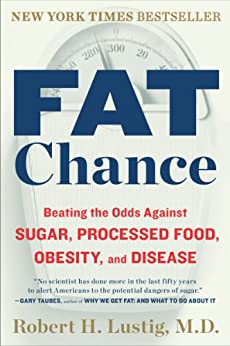 Fat Chance: Beating the Odds Against Sugar, Processed Food, Obesity, and Disease by [Lustig, Robert H.]
