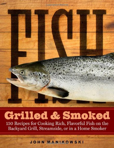 Download Fish Grilled & Smoked: 150 Recipes for Cooking Rich, Flavorful Fish on the Backyard Grill, Streamside, or in a Home Smoker pdf