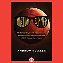 Martian Summer: My Ninety Days with Interplanetary Pioneers, Tempermental Robots, and NASA's Phoenix Mars Mission Audiobook by Andrew Kessler Narrated by Adam Schneemann