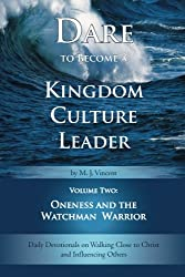 Dare to Become a Kingdom Culture Leader (Volume 2): Oneness and the Watchman Warrior: Daily Devotionals on Walking Close to Christ and Influencing Others