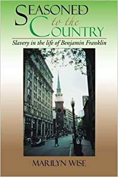 Book Seasoned to the Country: Slavery in the life of Benjamin Franklin: Slavery in the life of Benjamin Franklin by Marilyn Wise (2013-01-10)