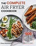 : The Complete  Air Fryer Cookbook: 600 Amazingly Quick and Easy Air Fryer Recipes to Fry, Roast and Bake Delicious Meals and to Lose Weight