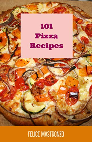 101 Pizza Recipes: easy pizza recipes everyone can do (cooking with mastronzo Book 8) by Felice Mastronzo