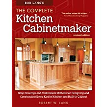 Bob Lang's The Complete Kitchen Cabinetmaker, Revised Edition: Shop Drawings and Professional Methods for Designing and Constructing Every Kind of Kitchen and Built-In Cabinet