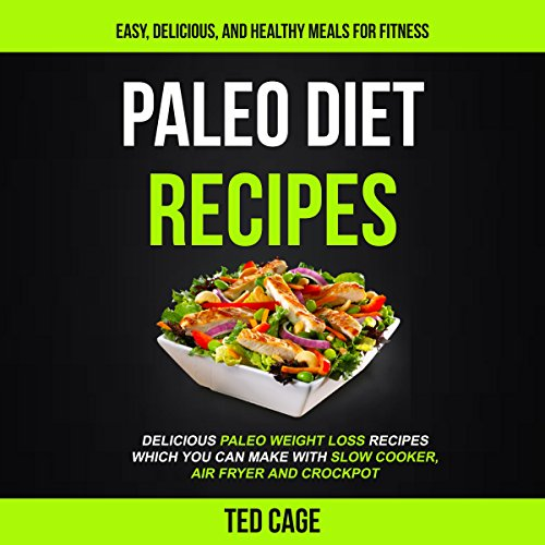 Paleo Diet Recipes: Easy, Delicious And Healthy Meals For Fitness: Delicious Paleo Weight Loss Recipes Which You Can Make with Slow Cooker, Air Fryer and Crockpot by Ted Cage