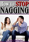 How to Stop Nagging: Why Do Women Nag? and How to Quit Nagging For Good