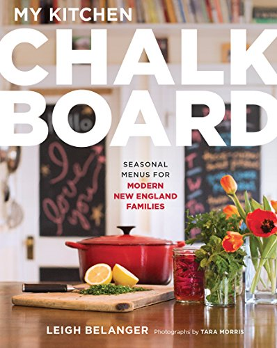My Kitchen Chalkboard: Seasonal Menus for Modern New England Families by Leigh Belanger