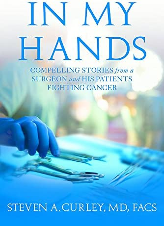 In My Hands Compelling Stories From A Surgeon And His Patients Fighting Cancer By Steven A Curley