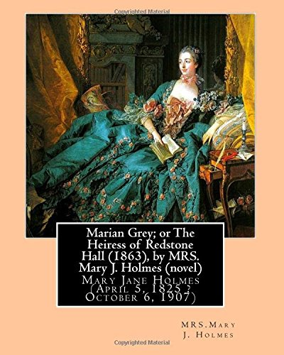 Marian Grey; or The Heiress of Redstone Hall (1863), by MRS. Mary J. Holmes (novel): Mary Jane Holmes (April 5, 1825 ? October 6, 1907) PDF