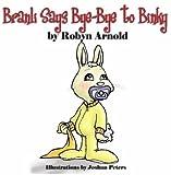 Branli Says Bye-Bye to Binky, Robyn Arnold, 0615152929