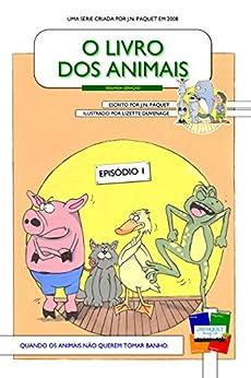 O Livro dos Animais - Episódio 1 [Segunda Geração]: Quando os animais não querem tomar banho. (O Livro dos Animais [Segunda Geração]) (Portuguese Edition) by [Paquet, J.N.]