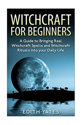 Witchcraft: Witchcraft for Beginners: A Guide to Bringing Real Witchcraft Spells and Witchcraft Rituals into your Daily Life (Witchcraft Magick and ... Witchcraft Spells - Witchcraft Potions)