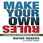 Make Your Own Rules: A Renegade Guide to Unconventional Success | Wayne Rogers,Josh Young