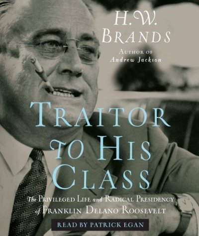 Read Online Traitor to His Class: The Privileged Life and Radical Presidency of Franklin Del pdf epub