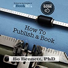 How to Publish a Book: The 10-Minute Guide to Self-Publishing Audiobook by Bo Bennett PhD Narrated by Bo Bennett