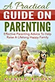 A Practical Guide On Parenting: Effective Parenting Advice To Help Raise A Lifelong Happy Family