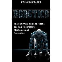 Robotics: The Beginner's Guide to Robotic Building, Technology, Mechanics, and Processes (Robotics, Mechanics, Technology, Robotic Building, Science)