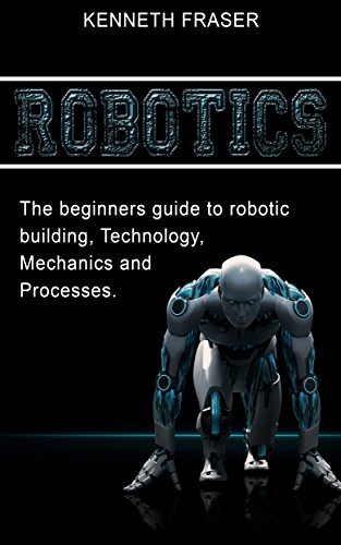 Robotics: The Beginner's Guide to Robotic Building, Technology, Mechanics, and Processes (Robotics, Mechanics, Technology, Robotic Building, Science)