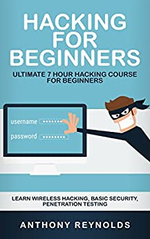 HACKING FOR BEGINNERS: Ultimate 7 Hour Hacking Course For Beginners. Learn Wireless Hacking, Basic Security, Penetration Testing. by [Reynolds, Anthony]