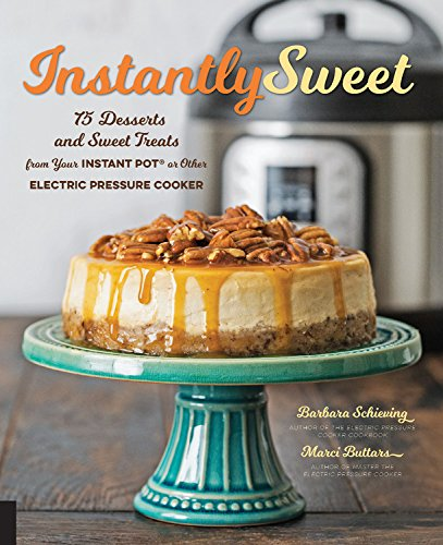 Sweet Dessert - Instantly Sweet: 75 Desserts and Sweet Treats from Your Instant Pot or Other Electric Pressure Cooker