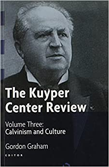 The Kuyper Center Review: Volume 3: Calvinism and Culture