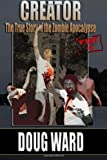 Creator; the True Story of the Zombie Apocalypse, Doug Ward, 1494990105