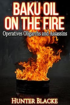 BAKU Oil on the Fire: Operatives Oligarchs and Assassins (Hunter Blacke Chronicles Book 3) by [Blacke, Hunter]