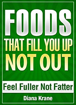 FOODS THAT FILL YOU UP NOT OUT - Feel Fuller Not Fatter - Stop Feeling Hungry - Simple SUPERFOODS to Naturally Control Your Appetite by [Krane, Diana]