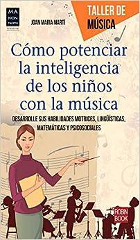 Cómo Potenciar La Inteligencia De Los Niños Con La Música. Desarrolle Sus Habilidades Motrices, Lingüísticas, Matemáticas Y Psicosociales por Joan Maria Martí epub