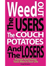 Weed Out The Users The Couch Potatoes And The Losers: Espose And Dump Toxic Men In Your Life
