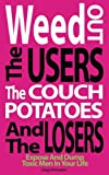 Weed Out the Users, The Couch Potatoes and The Losers!   Every day, I receive emails from readers who have been caught up in the tricks of users and losers. Intelligent women who fall for the chiseled good looks, the boyish grins, and smooth lines...