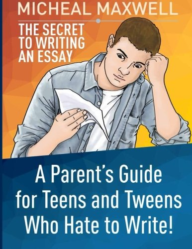 The Secret to Writing an Essay: A Parent's Guide for Teens and Tweens Who Hate to Write