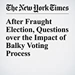 After Fraught Election, Questions over the Impact of Balky Voting Process | Michael Wines