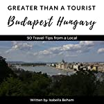 Greater Than a Tourist: Budapest Hungary: 50 Travel Tips from a Local | Isabella Beham,Greater Than a Tourist
