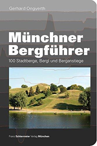 Münchner Bergführer: 100 Stadtberge, Bergl und Berganstiege