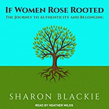 If Women Rose Rooted: The Journey to Authenticity and Belonging Audiobook by Sharon Blackie Narrated by Heather Wilds