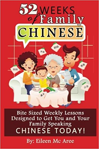 Bite Sized Weekly Lessons Designed to Get You and Your Family Speaking Chinese Today! 52 Weeks of Family Chinese