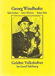 Georg Windhofer (1887-1964). Sein Leben - Sein Wirken - Seine Zeit. Gelebte Volkskultur im Land Salzburg