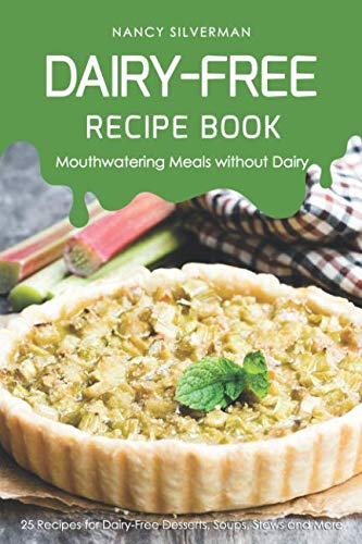 Dairy-Free Recipe Book - Mouthwatering Meals without Dairy: 25 Recipes for Dairy-Free Desserts, Soups, Stews and More by Nancy Silverman